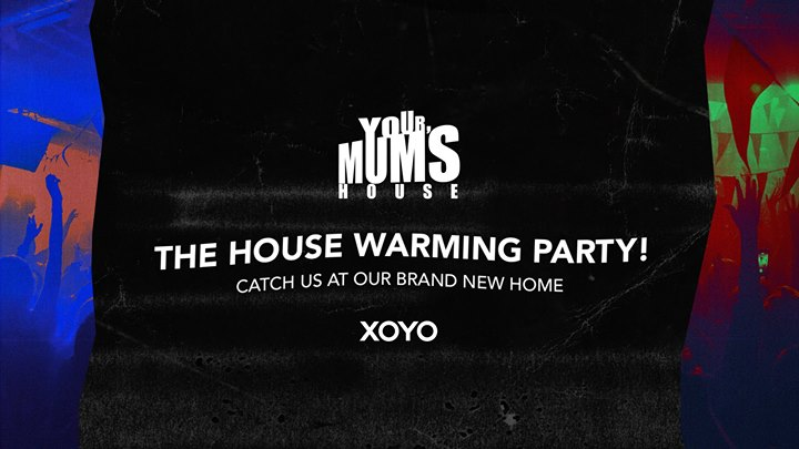 Your Mum's House x The XOYO House Warming!